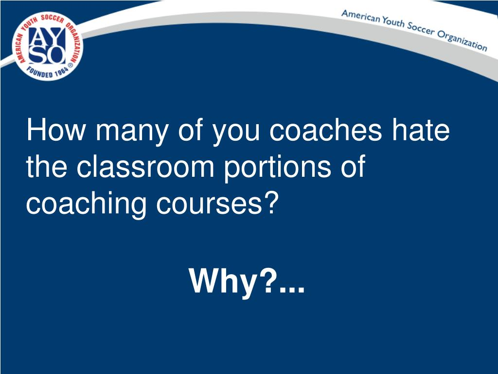 How many of you coaches hate the classroom portions of coaching courses?