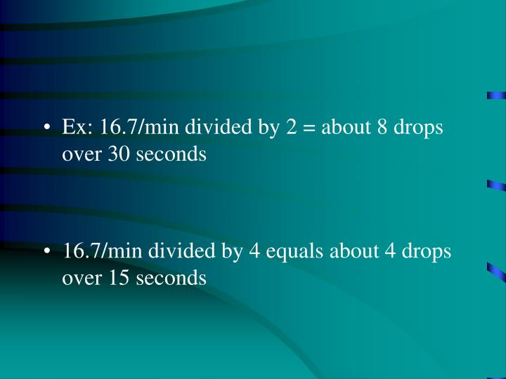 Ex: 16.7/min divided by 2 = about 8 drops over 30 seconds