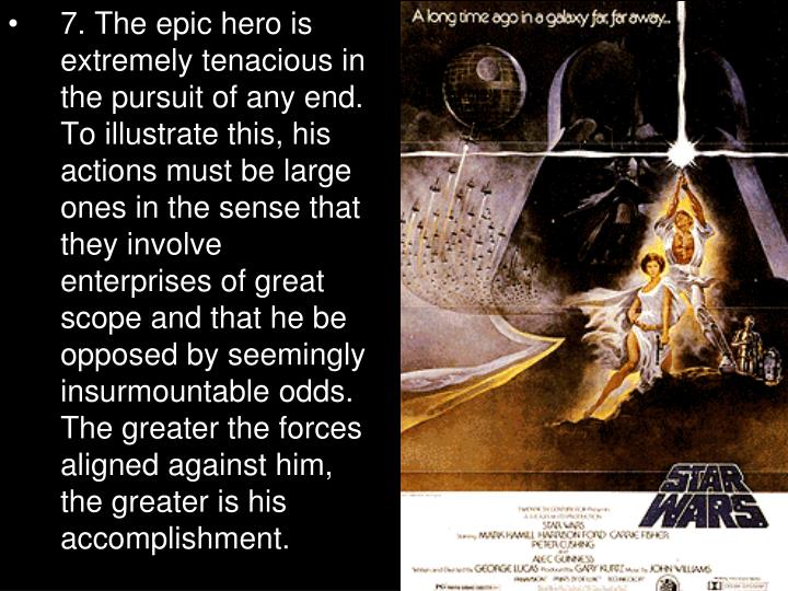 7. The epic hero is extremely tenacious in the pursuit of any end. To illustrate this, his actions must be large ones in the sense that they involve enterprises of great scope and that he be opposed by seemingly insurmountable odds. The greater the forces aligned against him, the greater is his accomplishment.