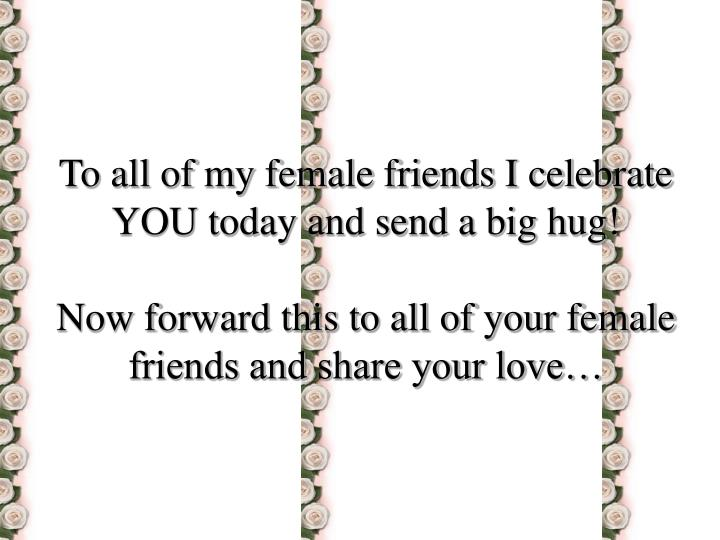 To all of my female friends I celebrate YOU today and send a big hug!