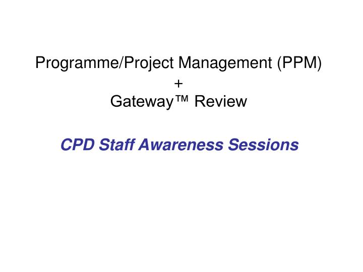 programme project management ppm gateway review cpd staff awareness sessions n.