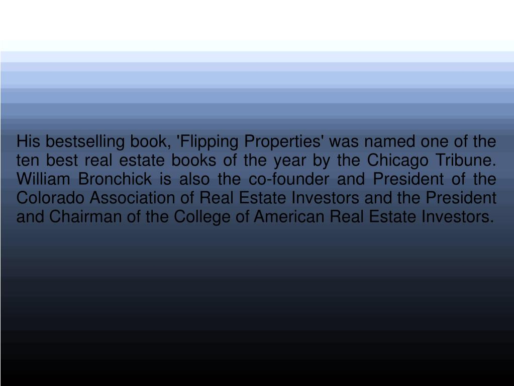 His bestselling book, 'Flipping Properties' was named one of the ten best real estate books of the year by the Chicago Tribune. William Bronchick is also the co-founder and President of the Colorado Association of Real Estate Investors and the President and Chairman of the College of American Real Estate Investors.