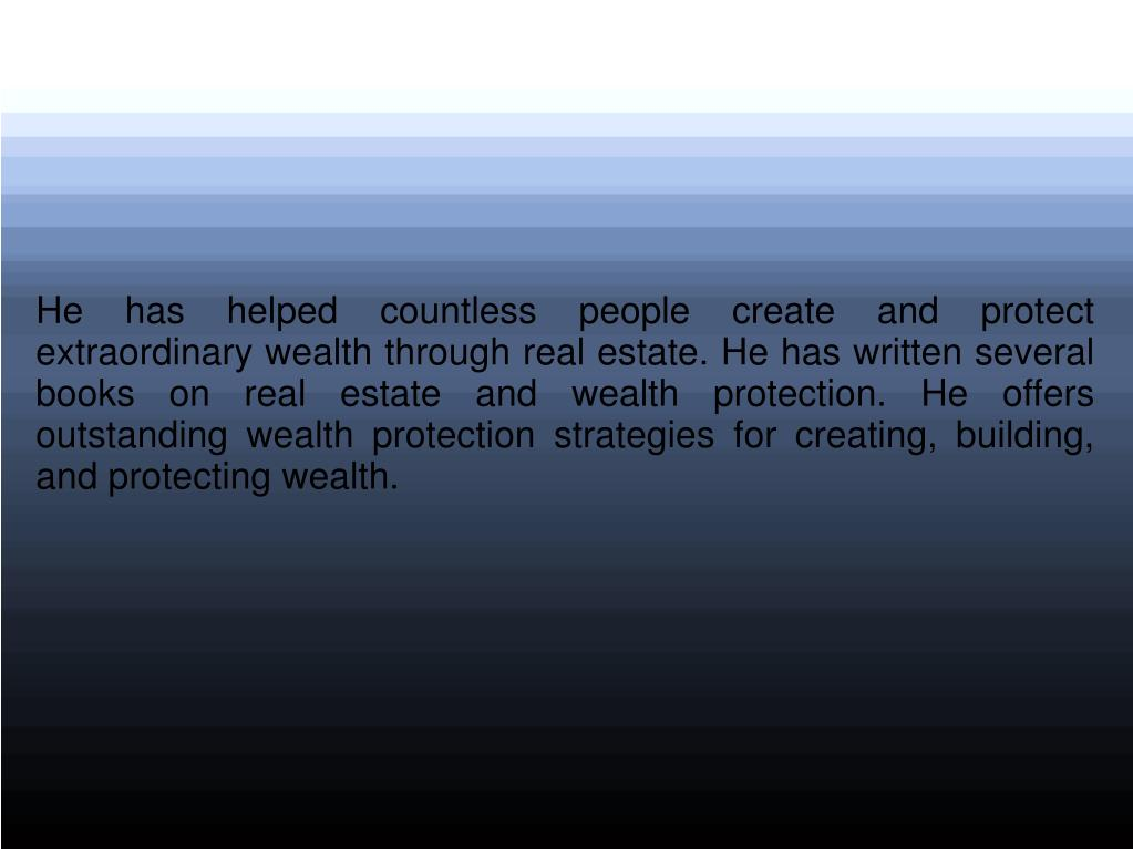 He has helped countless people create and protect extraordinary wealth through real estate. He has written several books on real estate and wealth protection. He offers outstanding wealth protection strategies for creating, building, and protecting wealth.