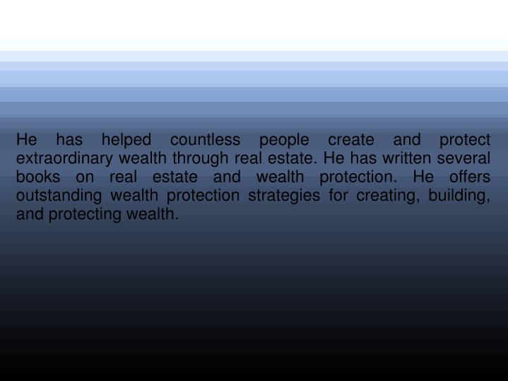 He has helped countless people create and protect extraordinary wealth through real estate. He has w...