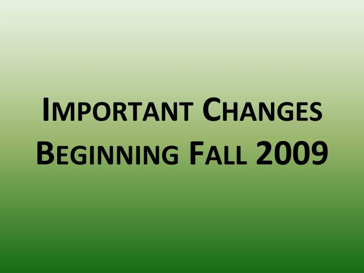 Important changes beginning fall 2009
