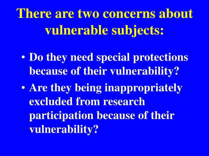 There are two concerns about vulnerable subjects: