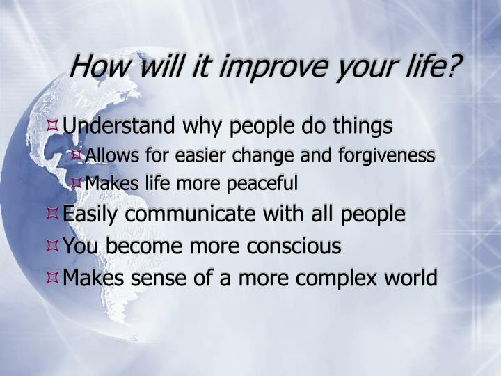How will it improve your life?