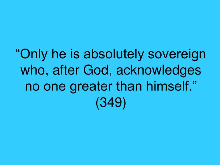 """Only he is absolutely sovereign who, after God, acknowledges no one greater than himself."" (349)"