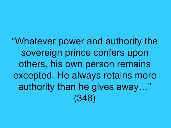 """Whatever power and authority the sovereign prince confers upon others, his own person remains excepted. He always retains more authority than he gives away…"" (348)"