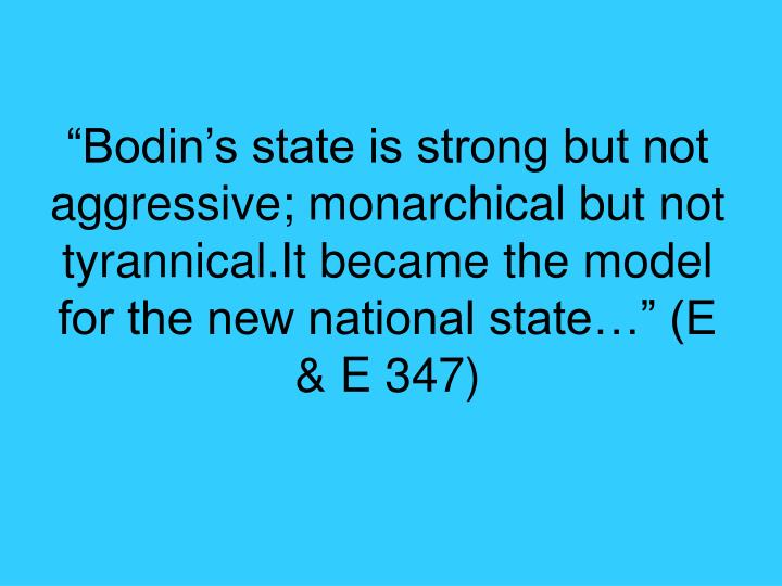 """Bodin's state is strong but not aggressive; monarchical but not tyrannical.It became the model for the new national state…"" (E & E 347)"