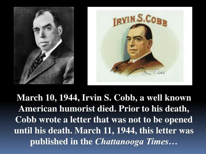 March 10, 1944, Irvin S. Cobb, a well known American humorist died. Prior to his death, Cobb wrote a...