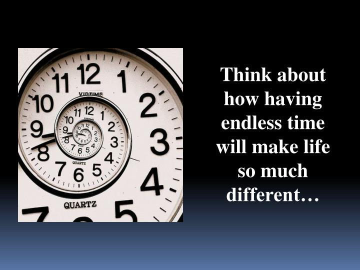 Think about how having endless time will make life so much different…