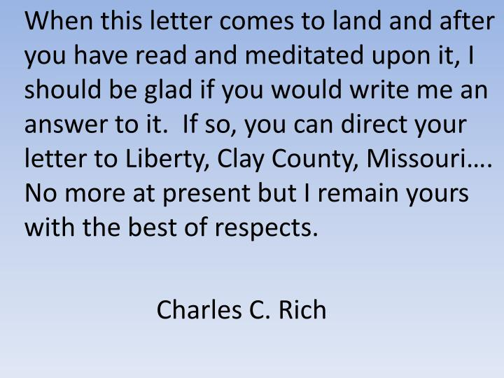 When this letter comes to land and after you have read and meditated upon it, I should be glad if you would write me an answer to it.  If so, you can direct your letter to Liberty, Clay County, Missouri….  No more at present but I remain yours with the best of respects.