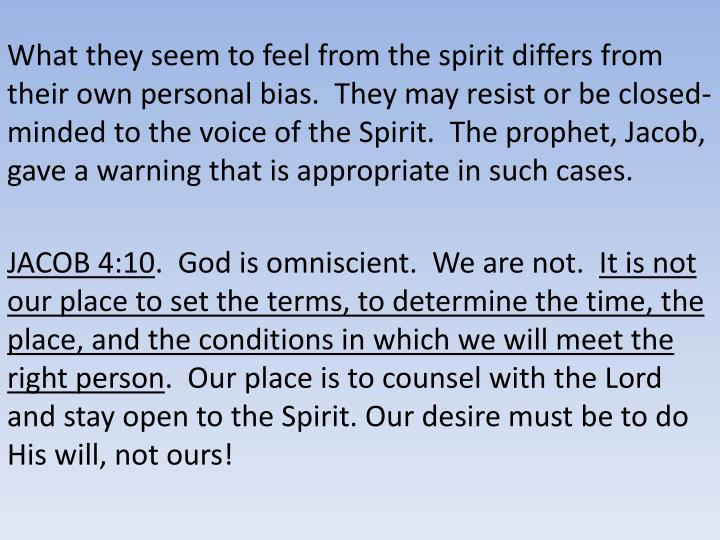 What they seem to feel from the spirit differs from their own personal bias.  They may resist or be closed-minded to the voice of the Spirit.  The prophet, Jacob, gave a warning that is appropriate in such cases.