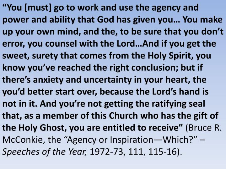 """""""You [must] go to work and use the agency and power and ability that God has given you… You make up your own mind, and the, to be sure that you don't error, you counsel with the Lord…And if you get the sweet, surety that comes from the Holy Spirit, you know you've reached the right conclusion; but if there's anxiety and uncertainty in your heart, the you'd better start over, because the Lord's hand is not in it. And you're not getting the ratifying seal that, as a member of this Church who has the gift of the Holy Ghost, you are entitled to receive"""""""