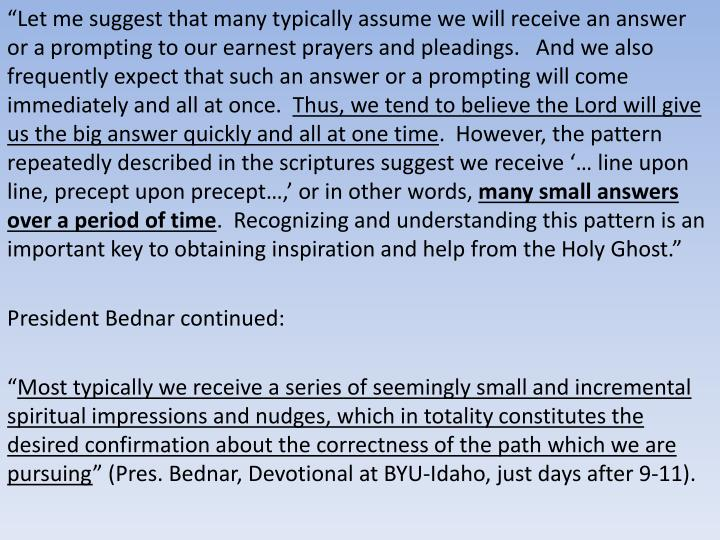 """""""Let me suggest that many typically assume we will receive an answer or a prompting to our earnest prayers and pleadings.   And we also frequently expect that such an answer or a prompting will come immediately and all at once."""