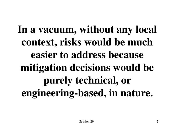 In a vacuum, without any local context, risks would be much easier to address because mitigation dec...
