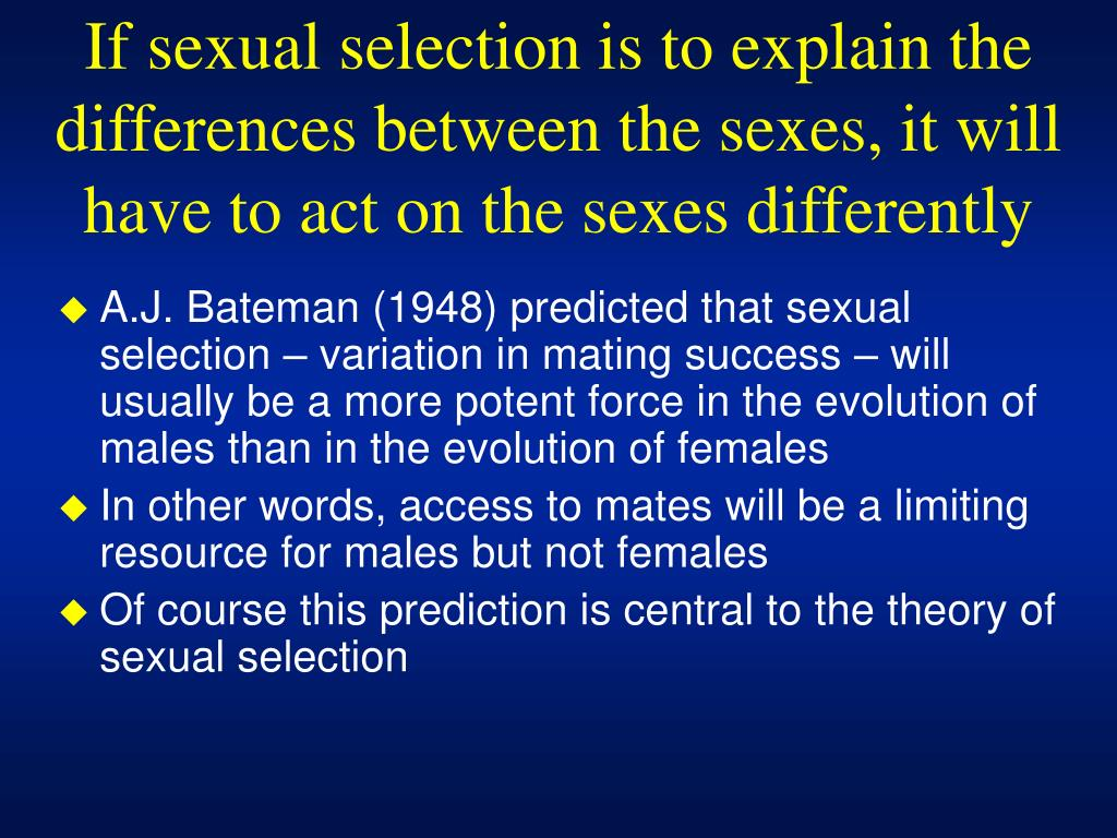 If sexual selection is to explain the differences between the sexes, it will have to act on the sexes differently