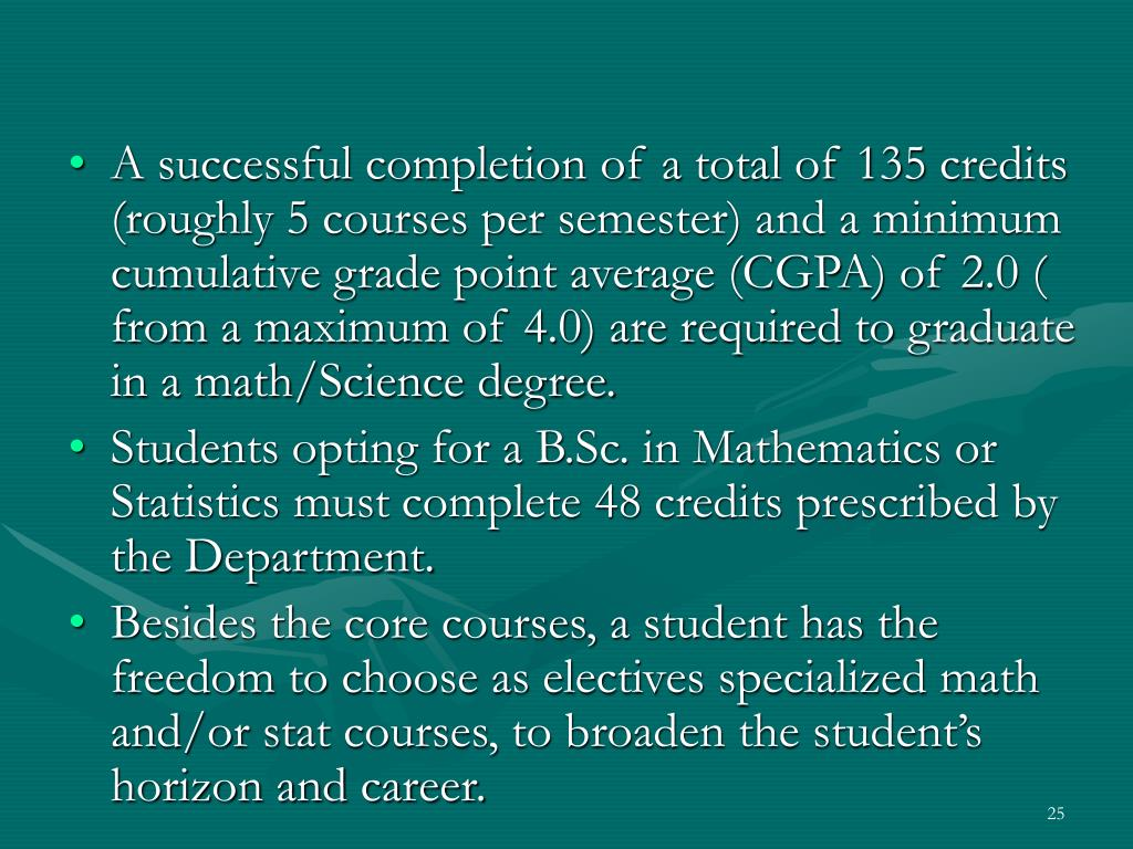 A successful completion of a total of 135 credits (roughly 5 courses per semester) and a minimum cumulative grade point average (CGPA) of 2.0 ( from a maximum of 4.0) are required to graduate in a math/Science degree.