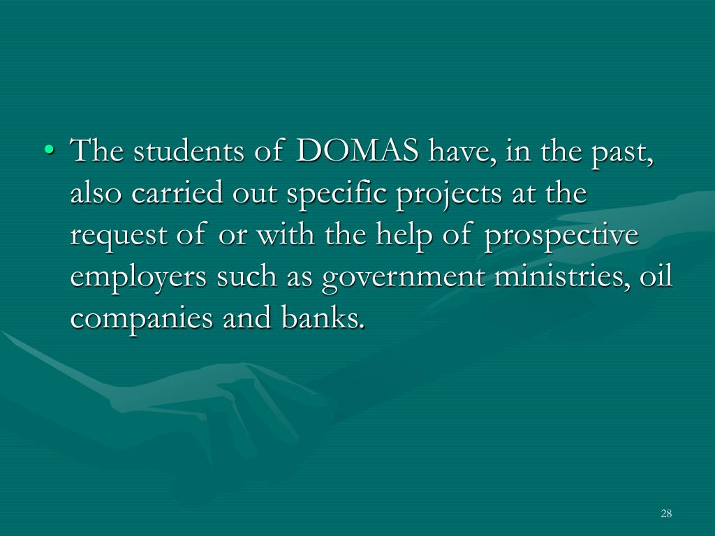 The students of DOMAS have, in the past, also carried out specific projects at the request of or with the help of prospective employers such as government ministries, oil companies and banks.