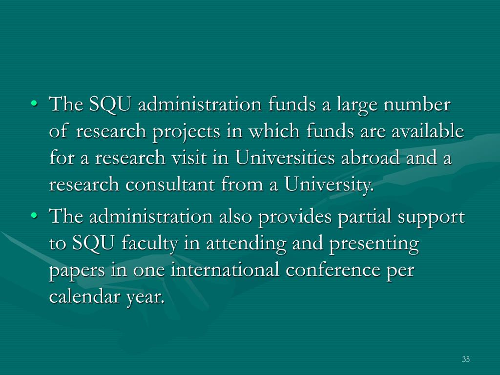 The SQU administration funds a large number of research projects in which funds are available for a research visit in Universities abroad and a research consultant from a University.