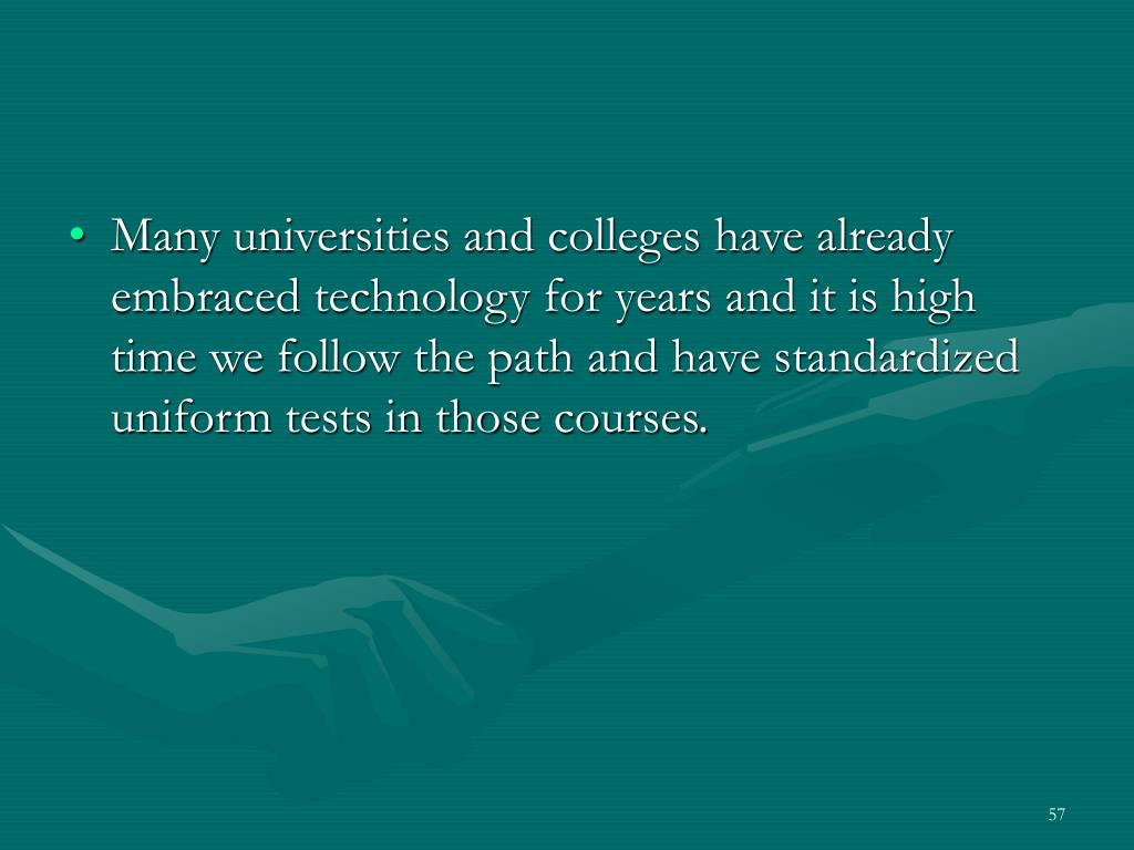 Many universities and colleges have already embraced technology for years and it is high time we follow the path and have standardized uniform tests in those courses.