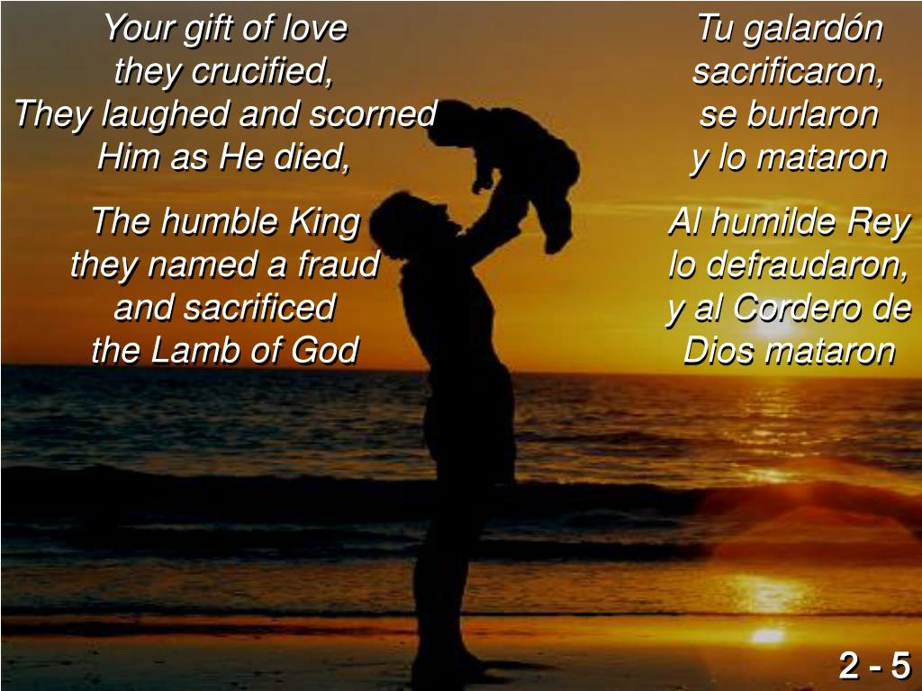 Your gift of love                            they crucified,                                They laughed and scorned Him as He died,