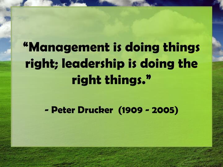 """Management is doing things right; leadership is doing the right things"