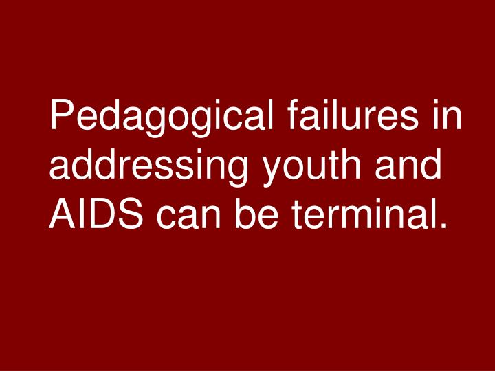 Pedagogical failures in addressing youth and AIDS can be terminal.