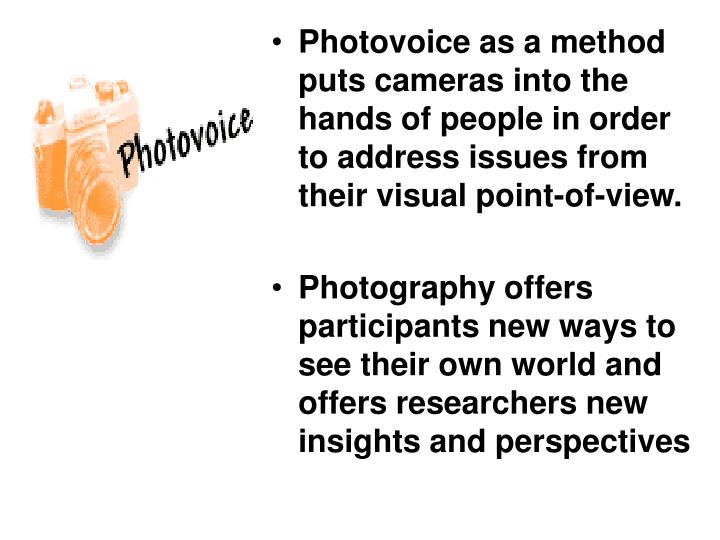 Photovoice as a method puts cameras into the hands of people in order to address issues from their visual point-of-view.