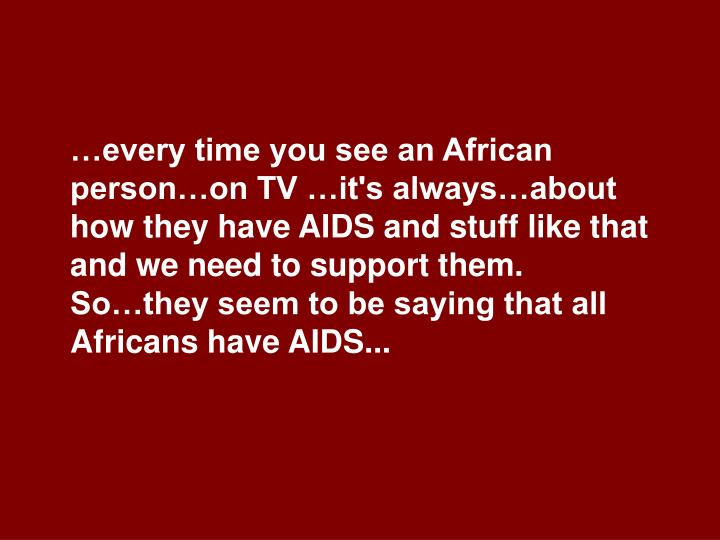 …every time you see an African person…on TV …it's always…about how they have AIDS and stuff like that and we need to support them.  So…they seem to be saying that all Africans have AIDS...