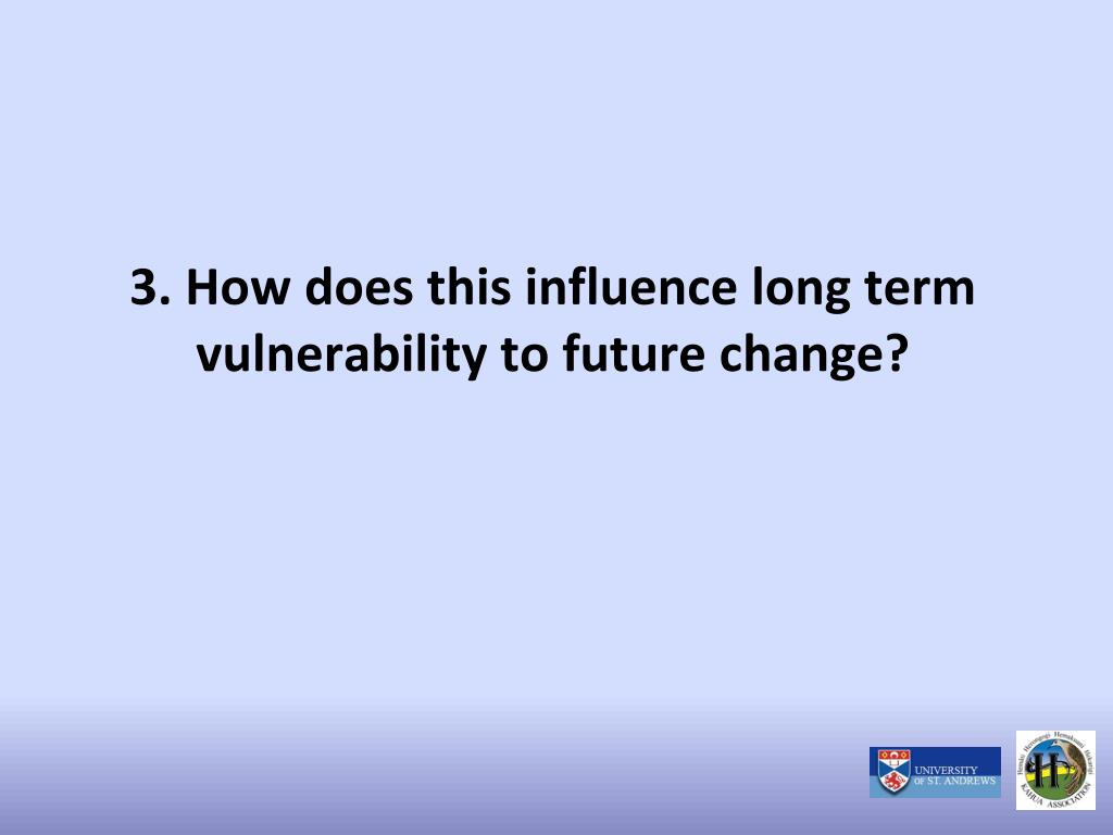 3. How does this influence long term vulnerability to future change?