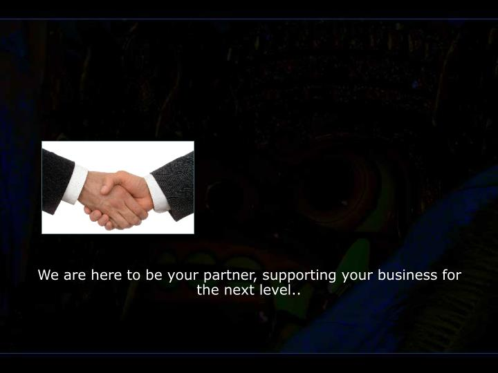 We are here to be your partner supporting your business for the next level