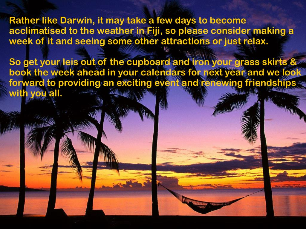 Rather like Darwin, it may take a few days to become acclimatised to the weather in Fiji, so please consider making a week of it and seeing some other attractions or just relax.
