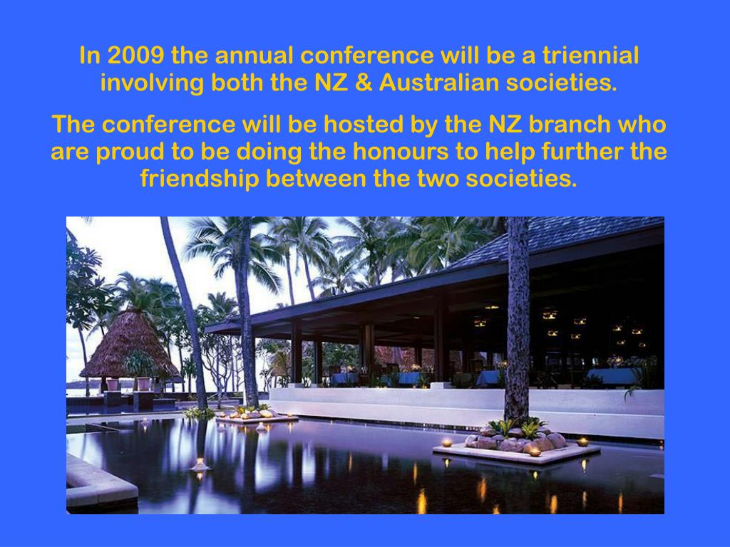 In 2009 the annual conference will be a triennial involving both the NZ & Australian societies.