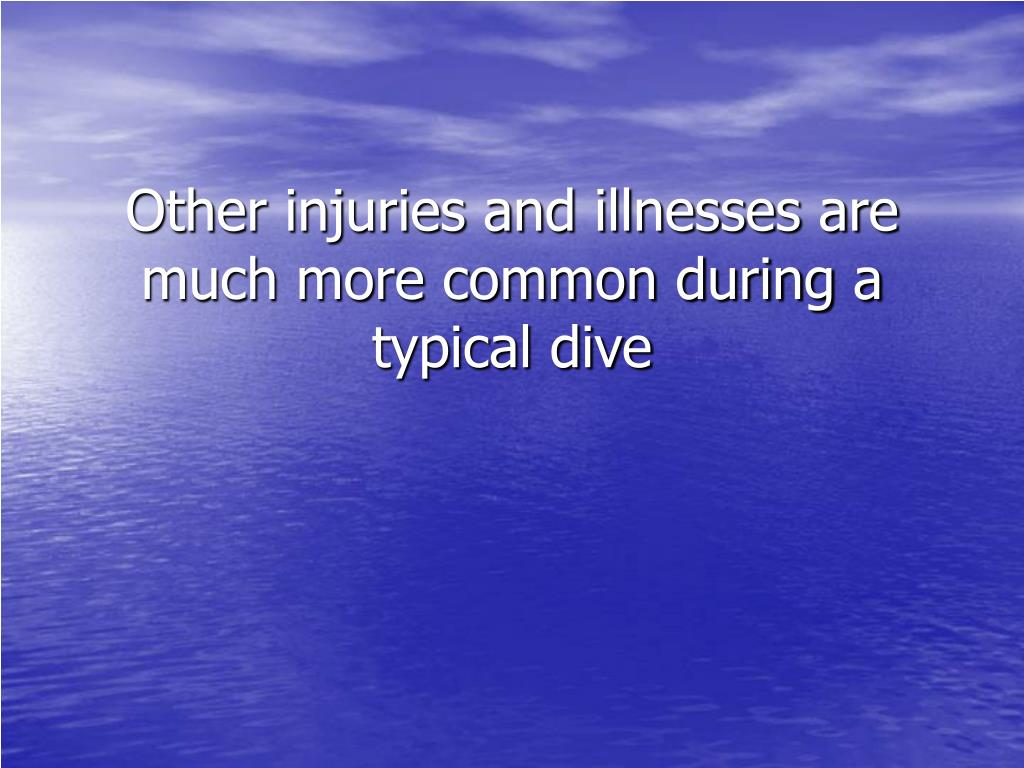 Other injuries and illnesses are much more common during a typical dive