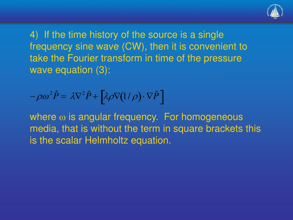 4)  If the time history of the source is a single frequency sine wave (CW), then it is convenient to take the Fourier transform in time of the pressure wave equation (3):