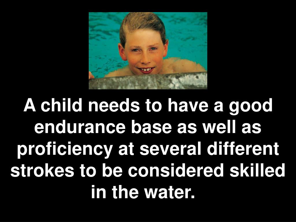 A child needs to have a good endurance base as well as proficiency at several different strokes to be considered skilled in the water.