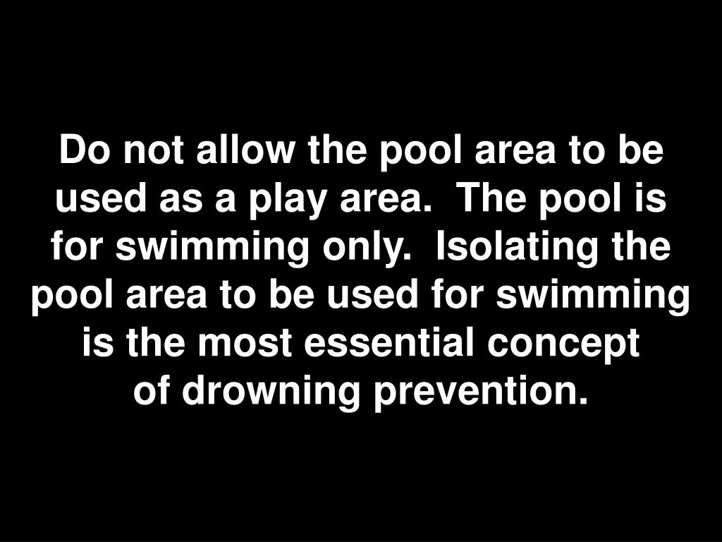 Do not allow the pool area to be used as a play area. The pool is