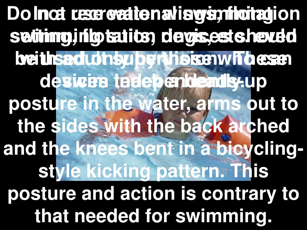 Do not use water wings, flotation swimming suits, rings, etc. even with adult supervision. These devices teach a heads-up posture in the water, arms out to the sides with the back arched and the knees bent in a bicycling-style kicking pattern. This posture and action is contrary to that needed for swimming.