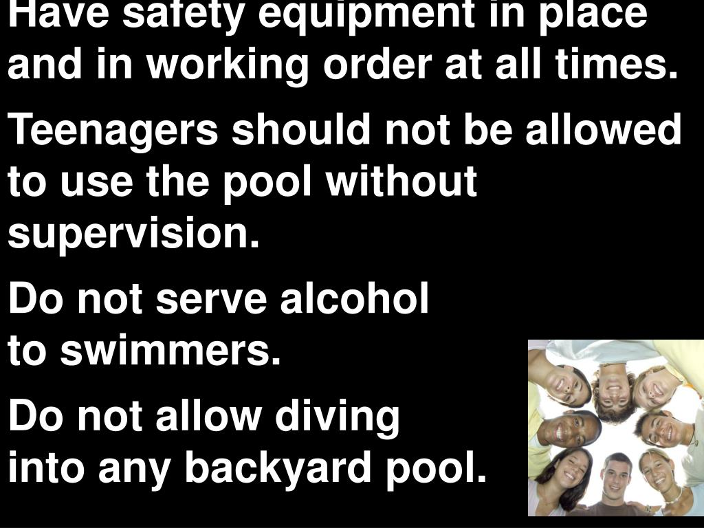 Have safety equipment in place and in working order at all times.