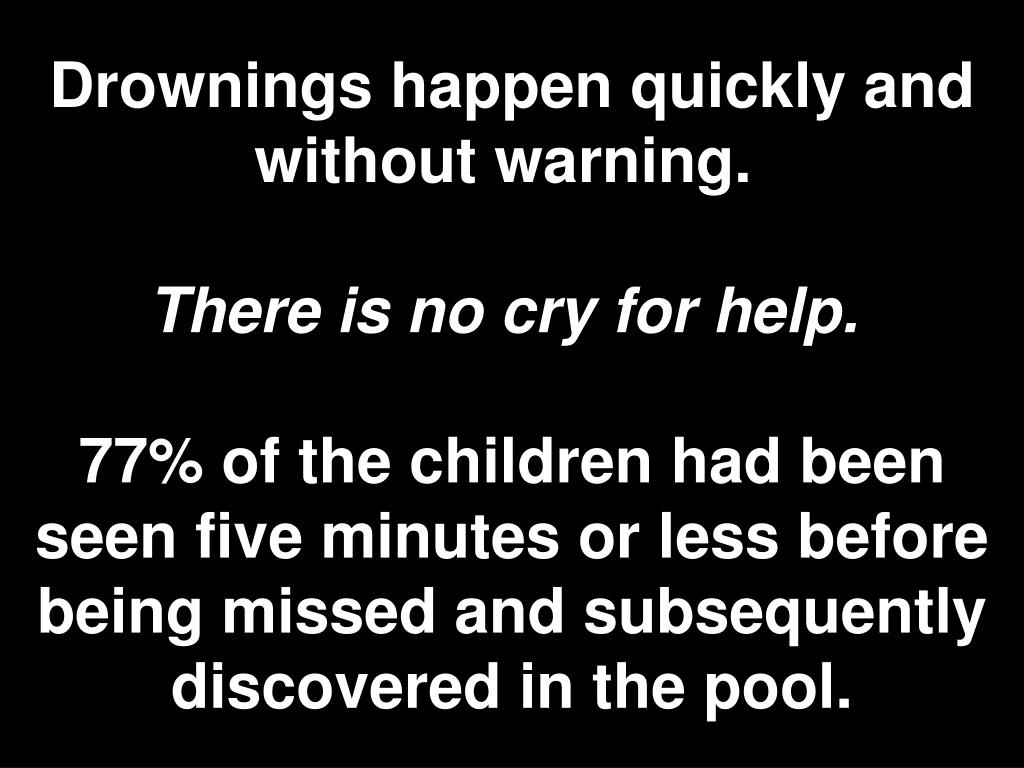 Drownings happen quickly and without warning.