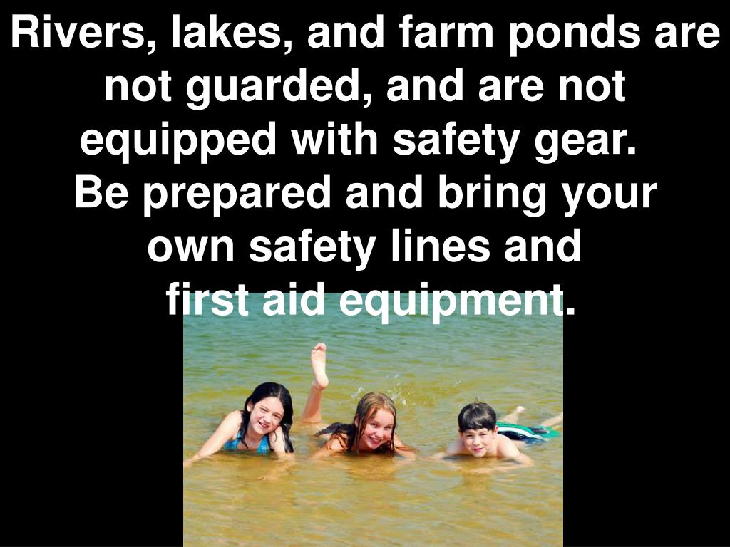 Rivers, lakes, and farm ponds are not guarded, and are not equipped with safety gear.