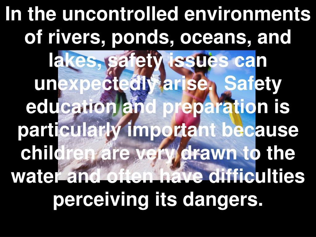 In the uncontrolled environments of rivers, ponds, oceans, and lakes, safety issues can unexpectedly arise. Safety education and preparation is particularly important because children are very drawn to the water and often have difficulties perceiving its dangers.
