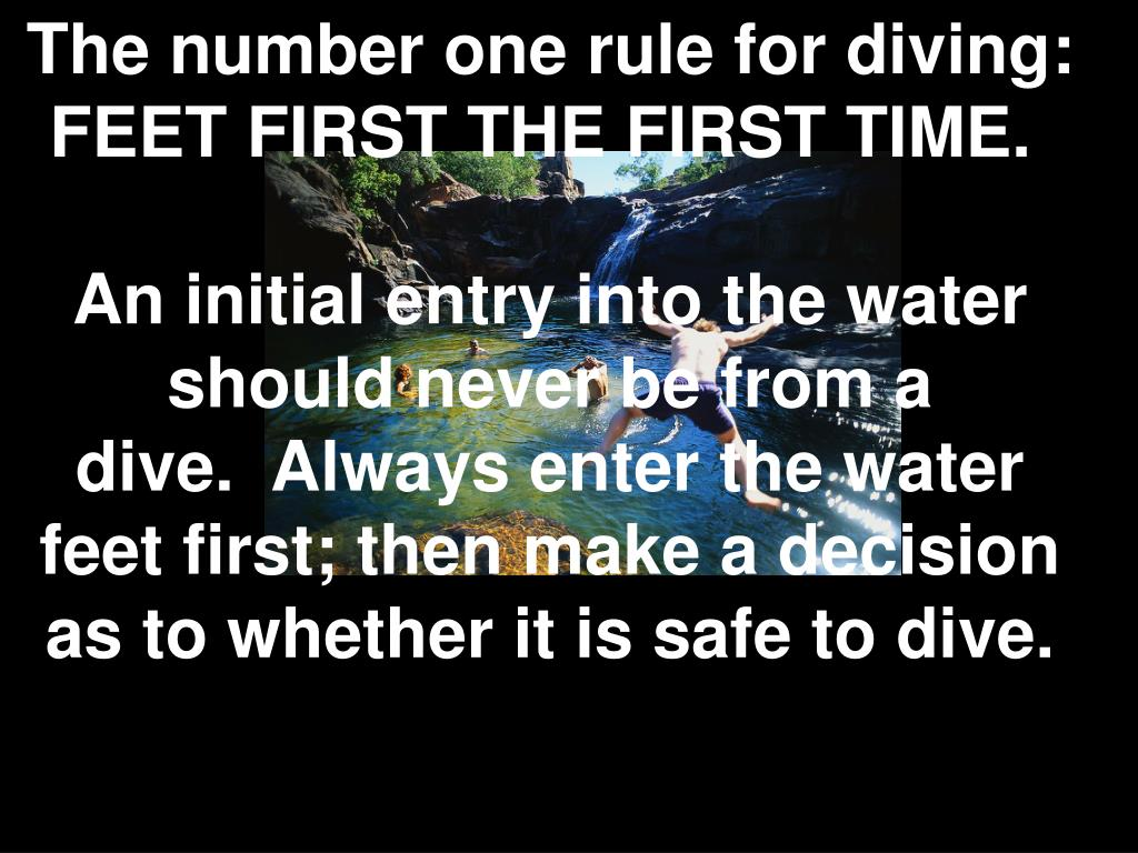 The number one rule for diving: FEET FIRST THE FIRST TIME.