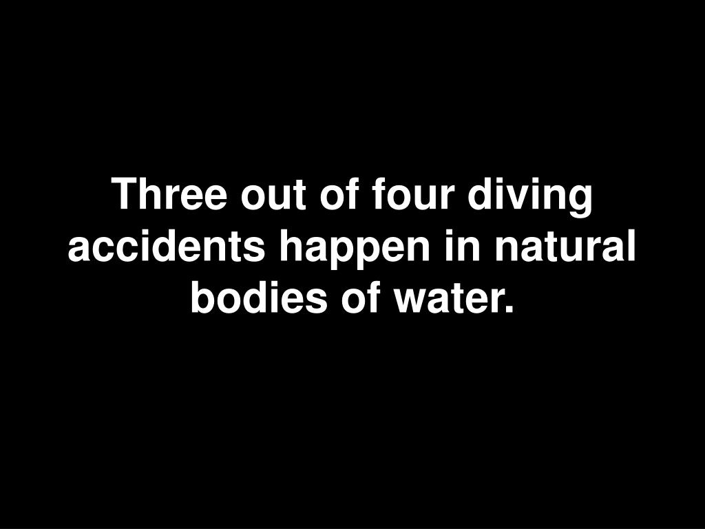 Three out of four diving accidents happen in natural bodies of water.