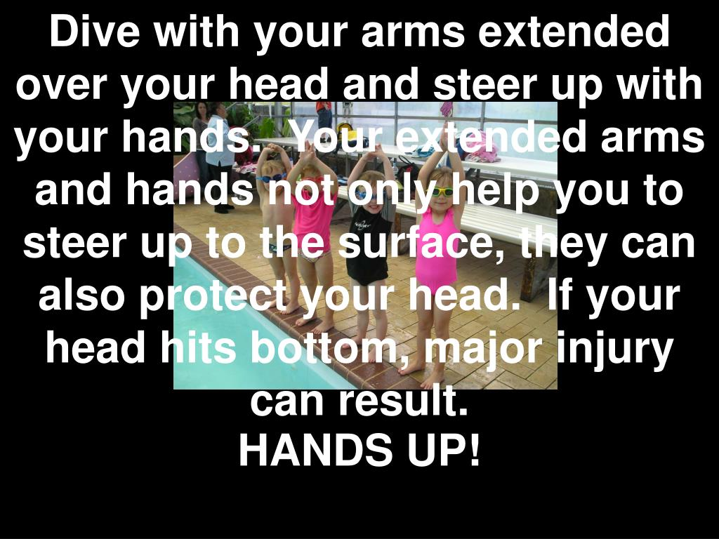 Dive with your arms extended over your head and steer up with your hands. Your extended arms and hands not only help you to steer up to the surface, they can also protect your head. If your head hits bottom, major injury can result.