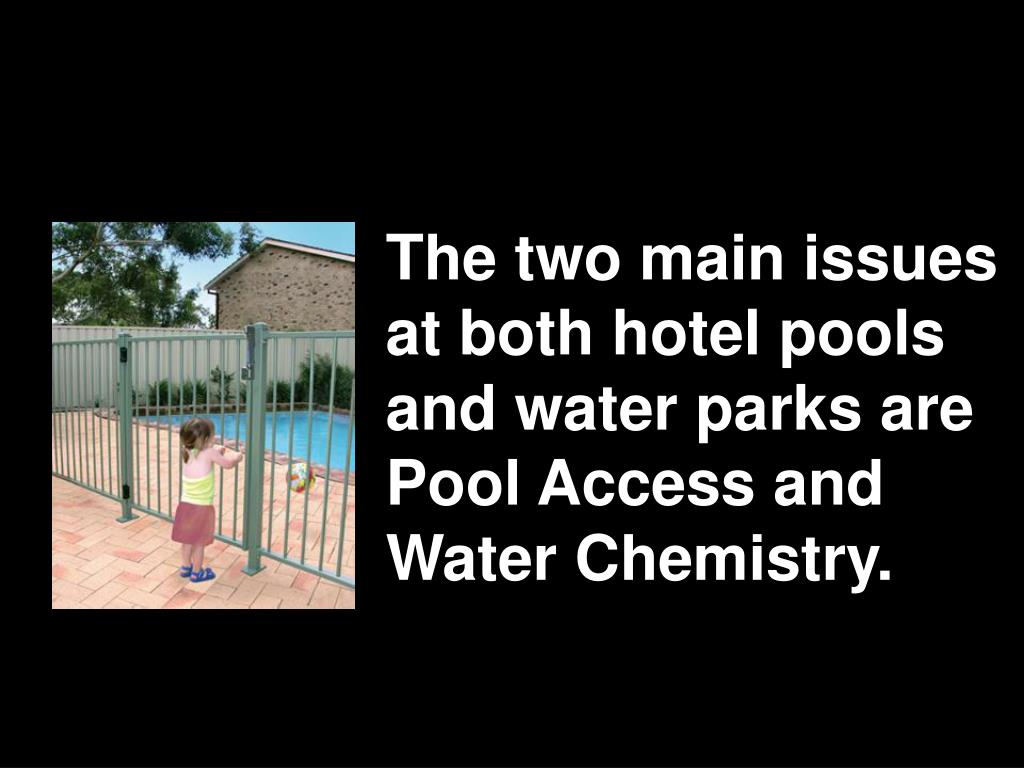 The two main issues at both hotel pools and water parks are Pool Access and Water Chemistry.