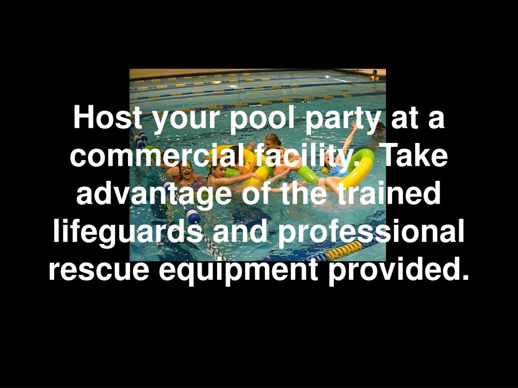 Host your pool party at a commercial facility.  Take advantage of the trained lifeguards and professional rescue equipment provided.