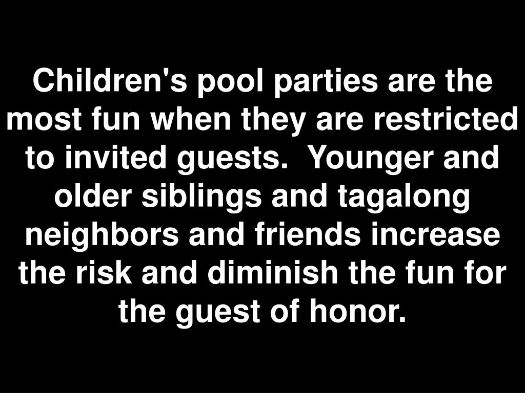 Children's pool parties are the most fun when they are restricted to invited guests. Younger and older siblings and tagalong neighbors and friends increase the risk and diminish the fun for the guest of honor.